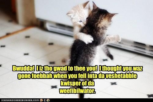 Bwudda! I iz tho gwad to thee you! I thought you waz gone foebbah when you fell inta da veshetabble kwisper of da weefibilwator.