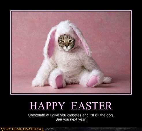 HAPPY EASTER Chocolate will give you diabetes and it'll kill the dog. See you next year.