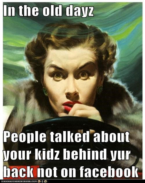 In the old dayz People talked about your kidz behind yur back not on facebook