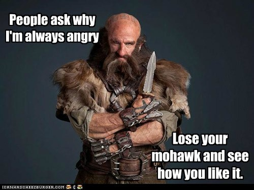 People ask why I'm always angry Lose your mohawk and see how you like it.