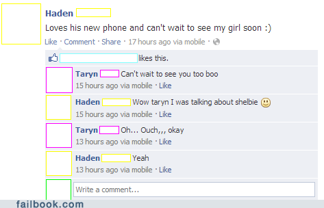 Text - Haden Loves his new phone and can't wait to see my girl soon :) Like Comment Share 17 hours ago via mobile likes this. Taryn Can't wait to see you too boo 15 hours ago via mobile Like | Wow taryn I was talking about shelbie Haden 15 hours ago via mobile Like Taryn 13 hours ago via mobile Like oh... Ouch,,, okay Haden Yeah 13 hours ago via mobile Like Write a comment... failbook.com