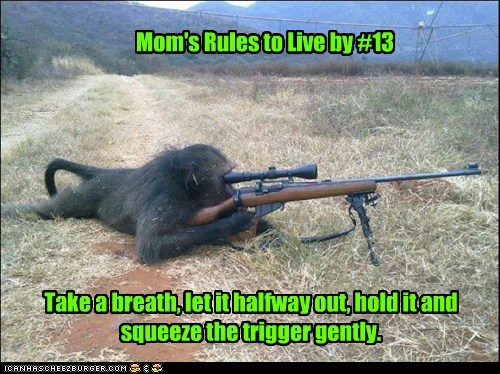 Mom's Rules to Live by #13 Take a breath, let it halfway out, hold it and squeeze the trigger gently.