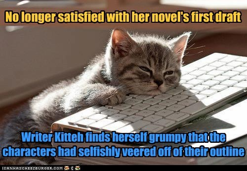 No longer satisfied with her novel's first draft Writer Kitteh finds herself grumpy that the characters had selfishly veered off of their outline
