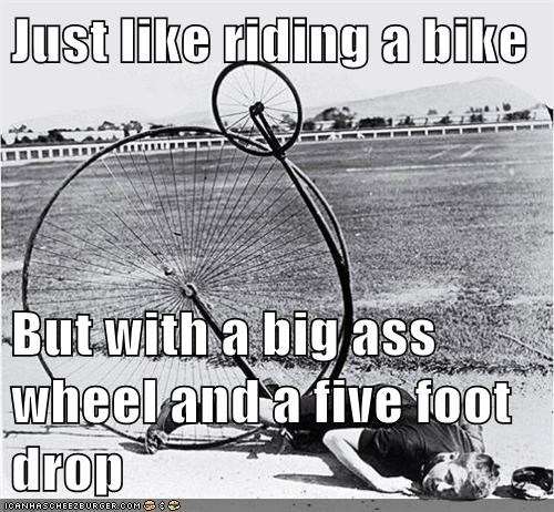 Just like riding a bike But with a big ass wheel and a five foot drop