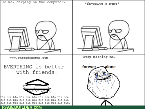 better with friends,forever alone