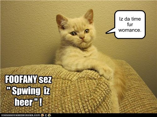 "FOOFANY sez "" Spwing iz heer "" ! Iz da time fur womance."