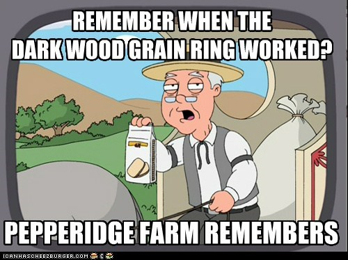remember when the dark wood grain ring worked cheezburger funny