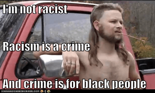 i'm not racist racism is a crime and crime is for black people