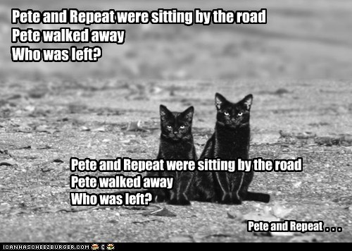 Pete and Repeat were sitting by the road Pete walked away Who was left? Pete and Repeat were sitting by the road Pete walked away Who was left? Pete and Repeat . . .