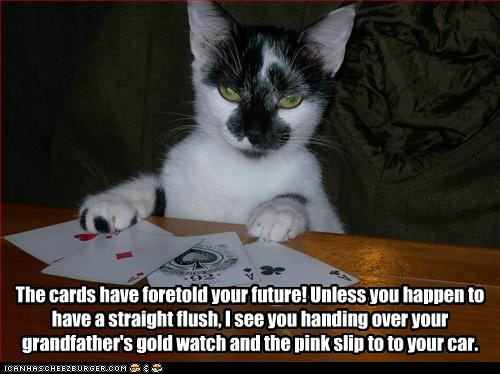 The cards have foretold your future! Unless you happen to have a straight flush, I see you handing over your grandfather's gold watch and the pink slip to to your car.