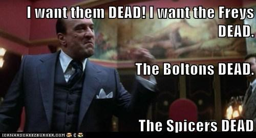 I want them DEAD! I want the Freys DEAD.  The Boltons DEAD. The Spicers DEAD