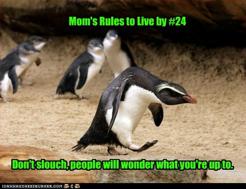 Mom's Rules to Live by #24 Don't slouch, people will wonder what you're up to.