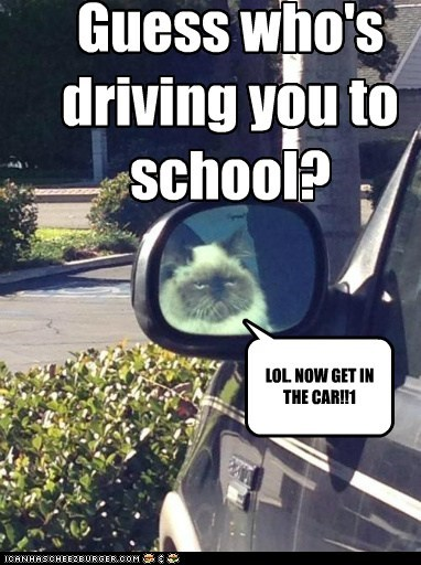 Guess who's driving you to school? LOL. NOW GET IN THE CAR!!1