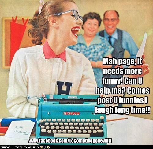 Mah page, it needs more funny! Can U help me? Comes post U funnies I laugh long time!! www.facebook.com/LoComotivegonewild