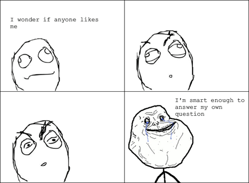 forever alone,nobody likes me
