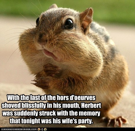 With the last of the hors d'oeurves shoved blissfully in his mouth, Herbert was suddenly struck with the memory that tonight was his wife's party.
