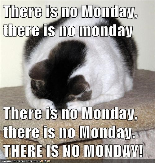 There is no Monday, there is no monday There is no Monday, there is no Monday. THERE IS NO MONDAY!