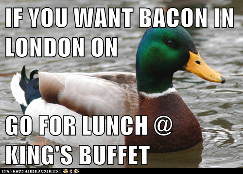 IF YOU WANT BACON IN LONDON ON  GO FOR LUNCH @ KING'S BUFFET