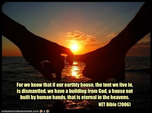 For we know that if our earthly house, the tent we live in, is dismantled, we have a building from God, a house not built by human hands, that is eternal in the heavens. NET Bible (2006)