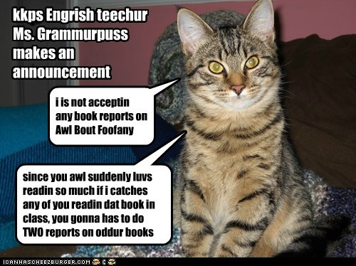 kkps Engrish teechur Ms. Grammurpuss makes an announcement i is not acceptin any book reports on Awl Bout Foofany since you awl suddenly luvs readin so much if i catches any of you readin dat book in class, you gonna has to do TWO reports on oddur books