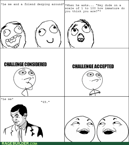 immature,Challenge Accepted,if you know what i mean,challenge considered