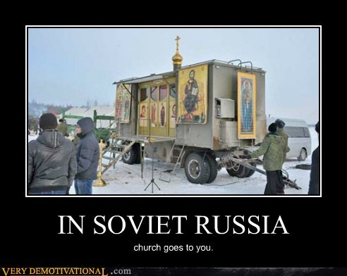 IN SOVIET RUSSIA church goes to you.