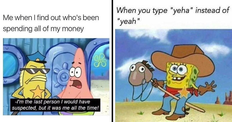 "Funny memes, spongebob memes, spongebob squarepants, stephen hillenburg | find out who's been spending all my money last person would have suspected, but all time! Patrick Star | type ""yeha"" instead yeah cowboy"