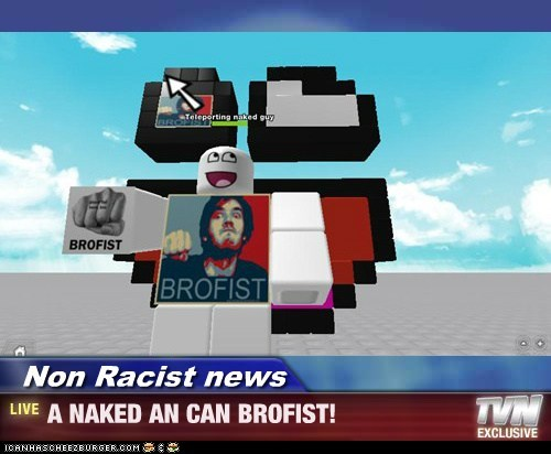 Non Racist news - A NAKED AN CAN BROFIST!