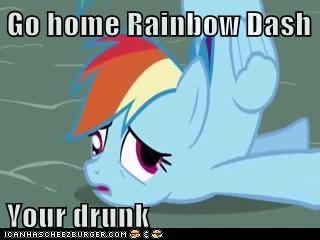 Go home Rainbow Dash  Your drunk