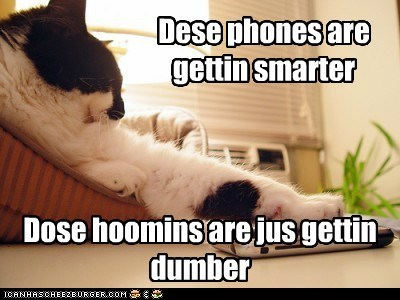 Dese phones are gettin smarter Dose hoomins are jus gettin dumber