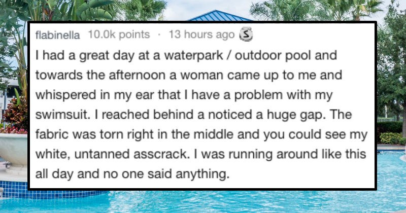 shameful embarrassing stories | flabinella 10.0k points 13 hours ago had great day at waterpark outdoor pool and towards afternoon woman came up and whispered my ear have problem with my swimsuit reached behind noticed huge gap fabric torn right middle and could see my white, untanned asscrack running around like this all day and no one said anything.