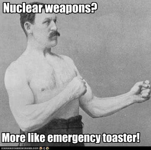 Nuclear weapons? More like emergency toaster!