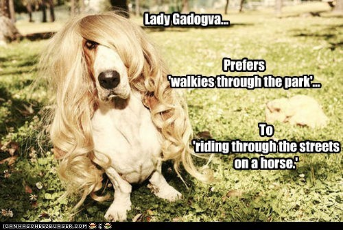 Lady Gadogva... Prefers 'walkies through the park'... To 'riding through the streets on a horse.'