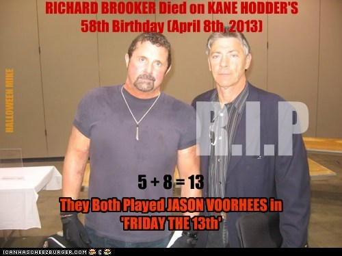 RICHARD BROOKER Died on KANE HODDER'S 58th Birthday (April 8th, 2013) 5 + 8 = 13 They Both Played JASON VOORHEES in 'FRIDAY THE 13th' R.I.P HALLOWEEN MIKE