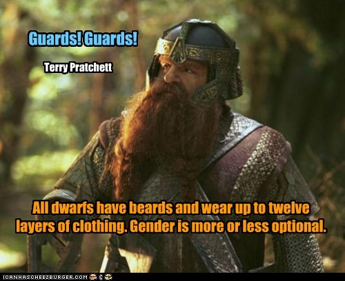 All dwarfs have beards and wear up to twelve layers of clothing. Gender is more or less optional. Guards! Guards! Terry Pratchett