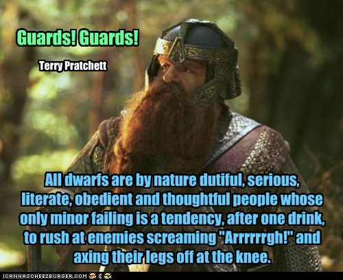 "All dwarfs are by nature dutiful, serious, literate, obedient and thoughtful people whose only minor failing is a tendency, after one drink, to rush at enemies screaming ""Arrrrrrgh!"" and axing their legs off at the knee. Guards! Guards! Terry Pratchett"