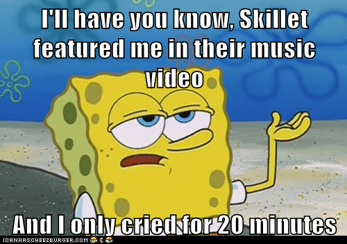 I'll have you know, Skillet featured me in their music video  And I only cried for 20 minutes