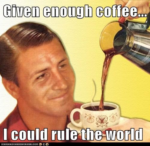 Given enough coffee... I could rule the world