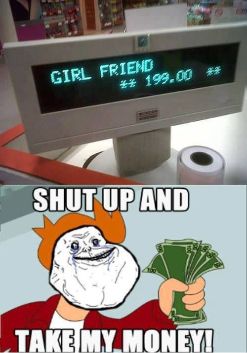 shut up and take my money,girlfriend,lonely,dating fails,g rated
