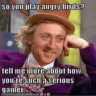 so you play angry birds?  tell me more about how you're such a serious gamer.