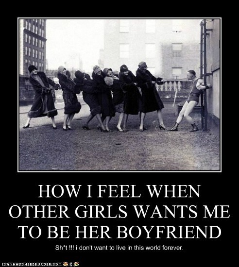 HOW I FEEL WHEN OTHER GIRLS WANTS ME TO BE HER BOYFRIEND Sh*t !!! i don't want to live in this world forever.