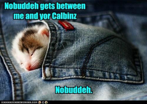 Nobuddeh gets between me and yor Calbinz Nobuddeh.