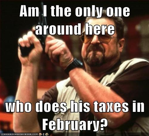 Am I the only one around here who does his taxes in February?