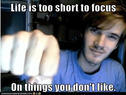 Life Is Too Short To Focus On Things You Dont Like Cheezburger