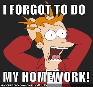 I FORGOT TO DO  MY HOMEWORK!