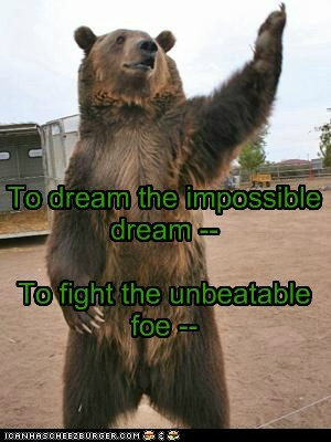 To dream the impossible dream -- To fight the unbeatable foe --