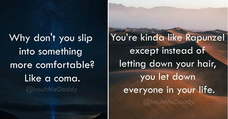 Razor Sharp Insults   Packaged goods - Why don't slip into something more comfortable? Like coma InsultMeDaddy   Packaged goods - kinda like Rapunzel except instead letting down hair let down everyone life InsultMeDaddy