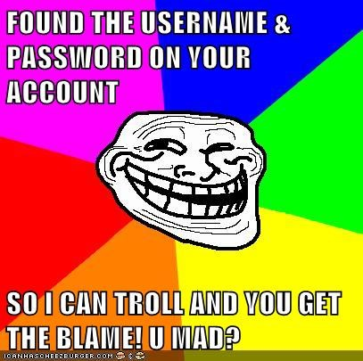 FOUND THE USERNAME & PASSWORD ON YOUR ACCOUNT  SO I CAN TROLL AND YOU GET THE BLAME! U MAD?