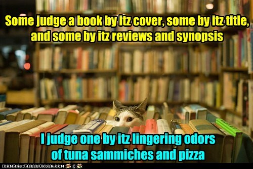 Some judge a book by itz cover, some by itz title, and some by itz reviews and synopsis I judge one by itz lingering odors of tuna sammiches and pizza