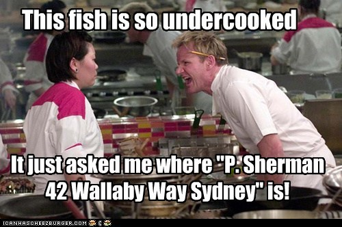 "This fish is so undercooked It just asked me where ""P. Sherman 42 Wallaby Way Sydney"" is!"